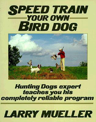 Speed Train Your Own Bird Dog: Hunting Dogs Expert Teaches You His Completely Reliable Program - Mueller, Larry