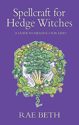 Spellcraft for Hedge Witches: A Guide to Healing Our Lives - Beth, Rae