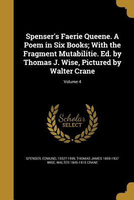 Spenser's Faerie Queene. a Poem in Six Books; With the Fragment Mutabilitie. Ed. by Thomas J. Wise, Pictured by Walter Crane; Volume 4 - Spenser, Edmund 1552?-1599 (Creator), and Wise, Thomas James 1859-1937, and Crane, Walter 1845-1915