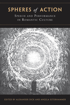 Spheres of Action: Speech and Performance in Romantic Culture - Dick, Alexander, Sir (Editor), and Esterhammer, Angela, Professor (Editor)