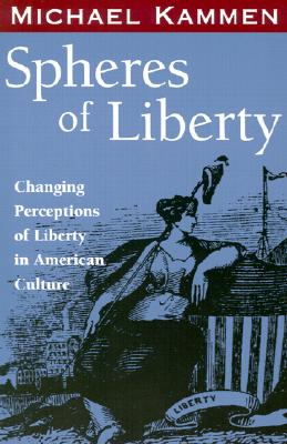 Spheres of Liberty: Changing Perceptions of Liberty in American Culture - Kammen, Michael