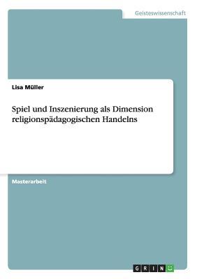 Spiel Und Inszenierung ALS Dimension Religionspadagogischen Handelns - Muller, Lisa