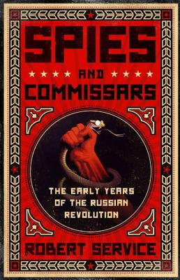 Spies and Commissars: The Early Years of the Russian Revolution - Service, Robert