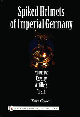Spiked Helmets of Imperial Germany: Volume II - Cavalry, Artillery, Train - Cowan, Tony