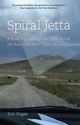 Spiral Jetta: A Road Trip Through the Land Art of the American West - Hogan, Erin