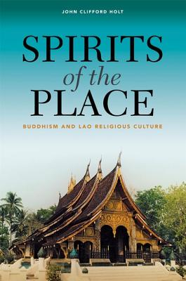Spirits of the Place: Buddhism and Lao Religious Culture - Holt, John Clifford