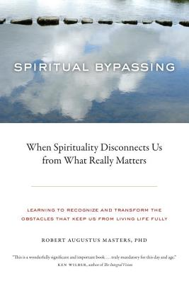 Spiritual Bypassing: When Spirituality Disconnects Us from What Really Matters - Masters, Robert Augustus