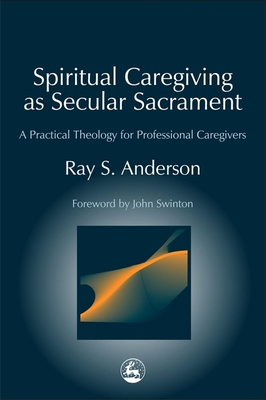 Spiritual Caregiving as Secular Sacrament: A Practical Theology for Professional Caregivers - Anderson, Ray, and Swinton, John (Foreword by)