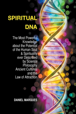 Spiritual DNA: The Most Powerful Knowledge About the Potential of the Human Soul and Spirituality Ever described by Science, Philosophy, Ancient Cultures and the Law of Attraction - Marques, Daniel