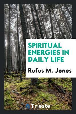 Spiritual Energies in Daily Life - Jones, Rufus M