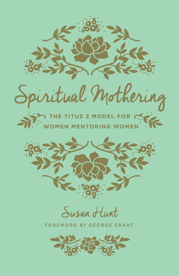 Spiritual Mothering: The Titus 2 Model for Women Mentoring Women - Hunt, Susan, and Grant, George (Foreword by)