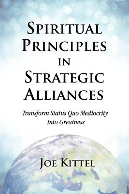 Spiritual Principles in Strategic Alliances: Transform Status Quo Mediocrity Into Greatness - Kittel, Joe, and Martineau, Erin (Editor)