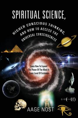 Spiritual Science, Higher Conscious Thinking, and How to Access The Universal Consciousness: Learn How To Expand The Power Of The Mind At Every Level of Existence - Nost, Aage