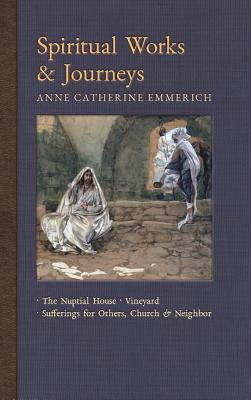 Spiritual Works & Journeys: The Nuptial House, Vineyard, Sufferings for Others, the Church, and the Neighbor - Emmerich, Anne Catherine, and Wetmore, James Richard