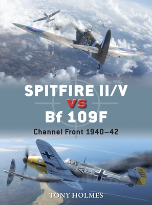 Spitfire II/V vs Bf 109F: Channel Front 1940-42 - Holmes, Tony
