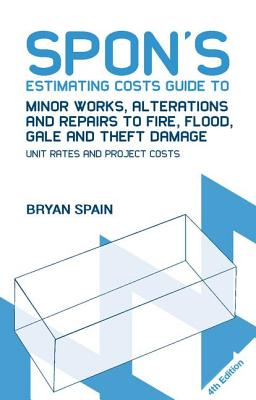 Spon's Estimating Costs Guide to Minor Works, Alterations and Repairs to Fire, Flood, Gale and Theft Damage: Unit Rates and Project Costs, Fourth Edition - Spain, Bryan