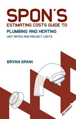 Spon's Estimating Costs Guide to Plumbing and Heating: Unit Rates and Project Costs, Fourth Edition - Spain, Bryan