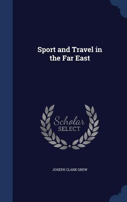 Sport and Travel in the Far East - Grew, Joseph Clark