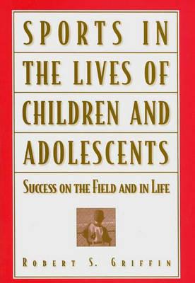 Sports in the Lives of Children and Adolescents: Success on the Field and in Life - Griffin, Robert S