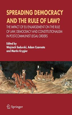 spreading Democracy and the Rule of Law?: The Impact of EU Enlargement on the Rule of Law, Democracy and Constitutionalism in Post-Communist Legal Orders - Sadurski, Wojciech (Editor), and Czarnota, Adam (Editor), and Krygier, Martin (Editor)