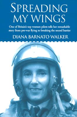 Spreading My Wings: One of Britain's Top Women Pilots Tells Her Remarkable Story from Pre-War Flying to Breaking the Sound Barrier - Walker, Diana Barnato