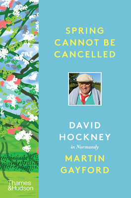 Spring Cannot be Cancelled: David Hockney in Normandy - A SUNDAY TIMES BESTSELLER - Gayford, Martin, and Hockney, David
