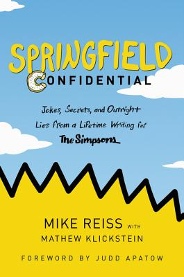 Springfield Confidential: Jokes, Secrets, and Outright Lies from a Lifetime Writing for the Simpsons - Reiss, Mike, and Klickstein, Mathew, and Apatow, Judd (Foreword by)