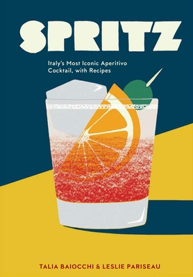 Spritz: Italy's Most Iconic Aperitivo Cocktail, with Recipes - Baiocchi, Talia, and Pariseau, Leslie, and Editors of Punch