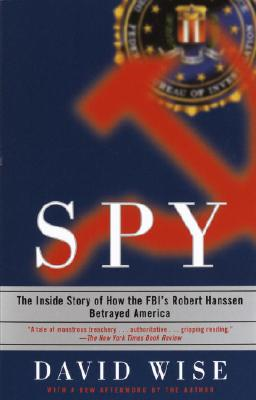 Spy: The Inside Story of How the Fbi's Robert Hanssen Betrayed America - Wise, David, PhD