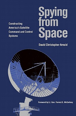 Spying from Space: Constructing America's Satellite Command and Control Systems - Arnold, David Christopher, and McCartney, Forrest S (Foreword by)