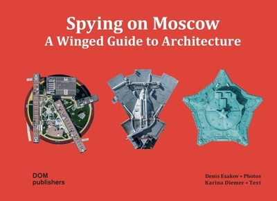 Spying on Moscow: A Winged Guide to Architecture - Esakov, Dennis (Photographer), and Diemer, Karina (Text by)