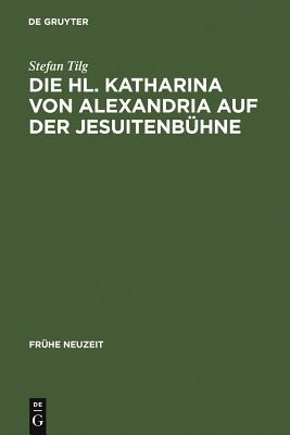 St. Catherine of Alexandria on the Jesuit Stage: v. 101: Three Innsbruck Dramas Dating from 1576, 1577, and 1606 - Tilg, Stefan
