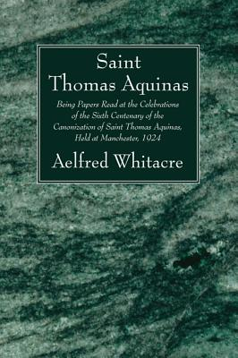 St. Thomas Aquinas: Being Papers Read at the Celebrations of the Sixth Centenary of the Canonization of Saint Thomas Aquinas, Held at Manchester, 1924 - Whitacre, Aelfred, and McNabb, Vincent, and Taylor, A E