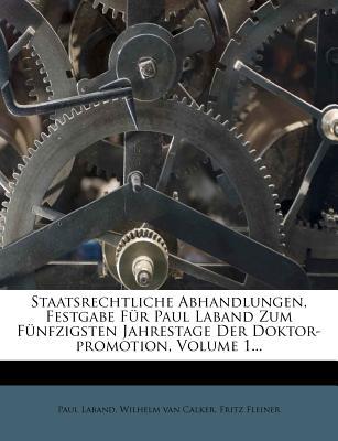 Staatsrechtliche Abhandlungen, Festgabe Fur Paul Laband Zum Funfzigsten Jahrestage Der Doktor-Promotion, Volume 1... - Laband, Paul, and Fleiner, Fritz, and Wilhelm Van Calker (Creator)