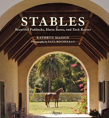 Stables: Beautiful Paddocks, Horse Barns, and Tack Rooms - Masson, Kathryn, and Rocheleau, Paul (Photographer), and Hancock, Arthur B, III (Foreword by)