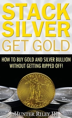 Stack Silver Get Gold: How to Buy Gold and Silver Bullion Without Getting Ripped Off! - Riley III, Hunter