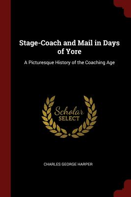 Stage-Coach and Mail in Days of Yore: A Picturesque History of the Coaching Age - Harper, Charles George