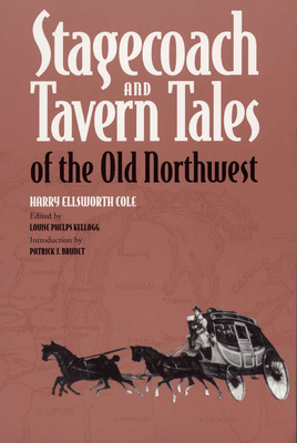 Stagecoach and Tavern Tales of the Old Northwest - Cole, Harry Ellsworth, and Kellogg, Louise Phelps (Editor), and Brunet, Patrick J (Introduction by)