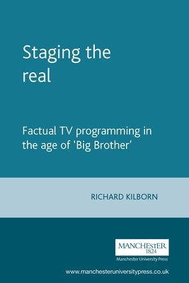 Staging the Real: Factual TV Programming in the Age of 'Big Brother' - Kilborn, Richard