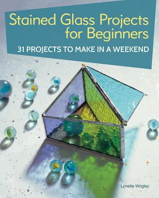 Stained Glass Projects for Beginners: 31 Projects to Make in a Weekend - Wrigley, Lynette
