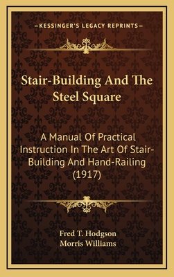 Stair-Building and the Steel Square: A Manual of Practical Instruction in the Art of Stair-Building and Hand-Railing (1917) - Hodgson, Fred T, and Williams, Morris