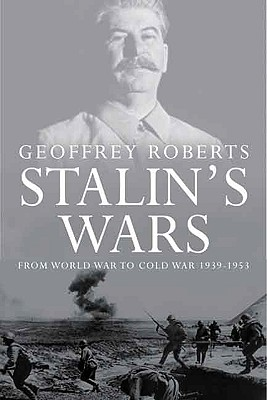 Stalin's Wars: From World War to Cold War, 1939-1953 - Roberts, Geoffrey