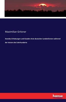 Standes-Erhebungen Und Gnaden-Acte Deutscher Landesfursten Wahrend Der Letzten Drei Jahrhunderte - Gritzner, Maximilian