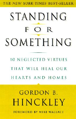 Standing for Something: 10 Neglected Virtues That Will Heal Our Hearts and Homes - Hinckley, Gordon B