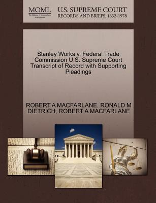 Stanley Works V. Federal Trade Commission U.S. Supreme Court Transcript of Record with Supporting Pleadings - MacFarlane, Robert A, and Dietrich, Ronald M