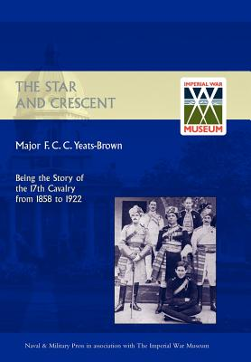 Star and Crescent: Being the Story of the 17th Cavalry from 1858 to 1922 - Major F C C Yeats-Brown