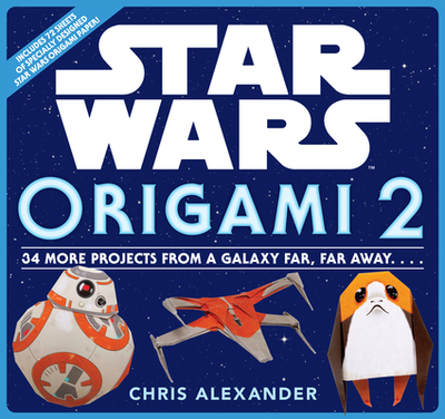 Star Wars Origami 2: 34 More Projects from a Galaxy Far, Far Away. . . . - Alexander, Chris