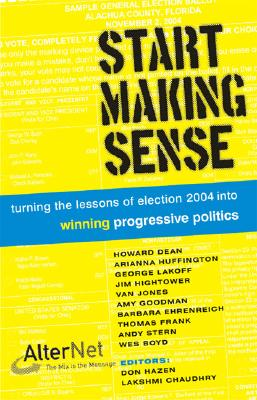 Start Making Sense: Turning the Lessons of Election 2004 Into Winning Progressive Politics - Hazen, Don (Editor), and Chaudhry, Lakshmi (Editor)