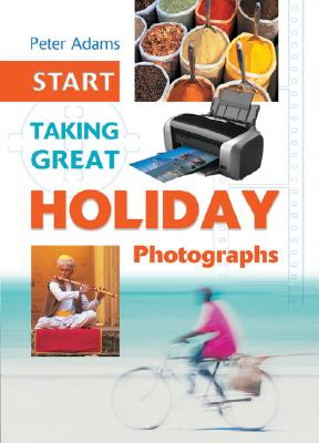 Start Taking Great Holiday Photographs - Adams, Peter