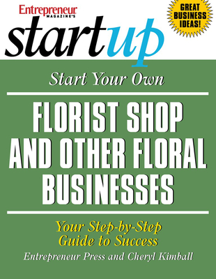 Start Your Own Florist Shop and Other Floral Businesses: Your Step-By-Step Guide to Success - Kimball, Cheryl
